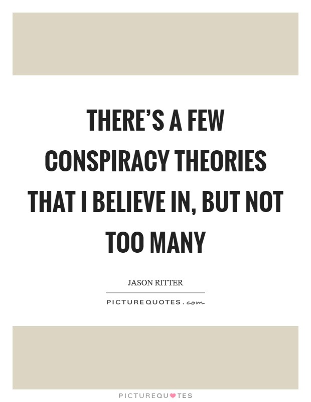 There's a few conspiracy theories that I believe in, but not too many Picture Quote #1