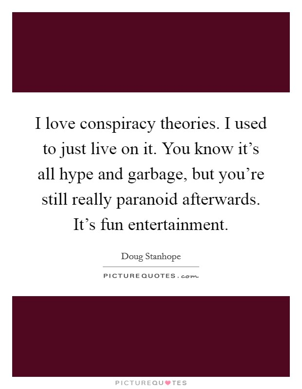 I love conspiracy theories. I used to just live on it. You know it's all hype and garbage, but you're still really paranoid afterwards. It's fun entertainment Picture Quote #1