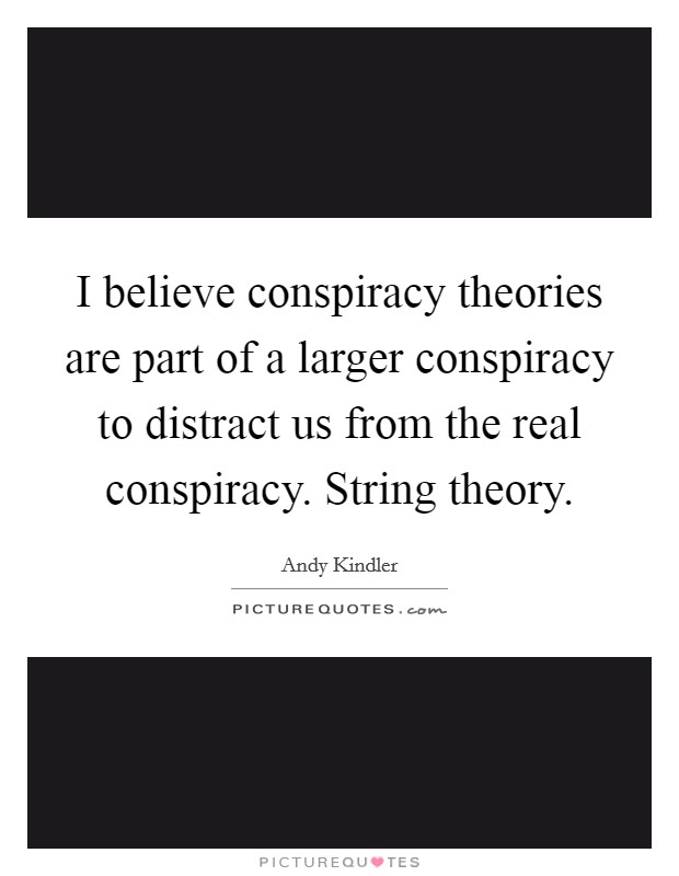 I believe conspiracy theories are part of a larger conspiracy to distract us from the real conspiracy. String theory Picture Quote #1