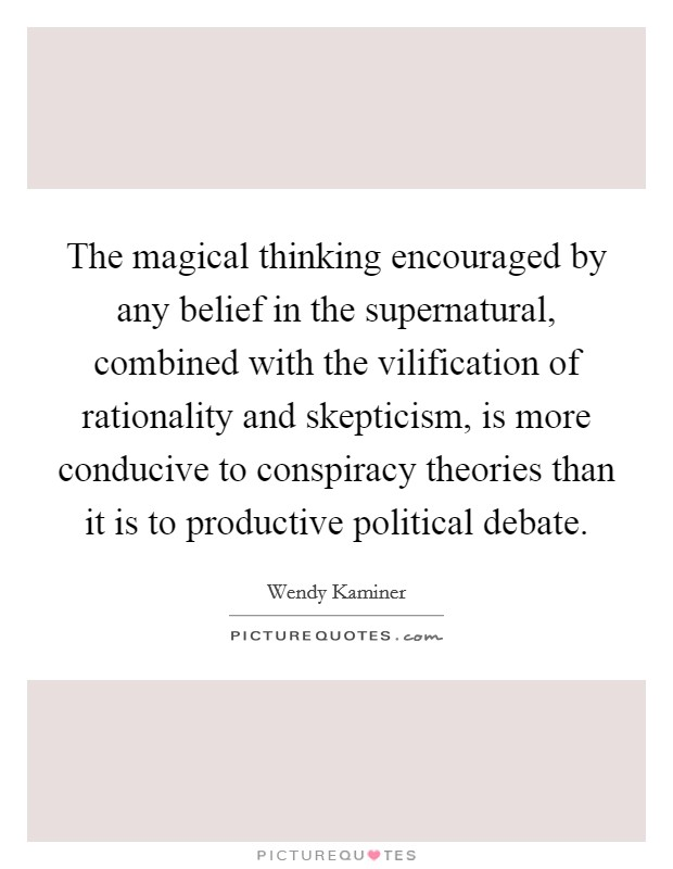 The magical thinking encouraged by any belief in the supernatural, combined with the vilification of rationality and skepticism, is more conducive to conspiracy theories than it is to productive political debate Picture Quote #1