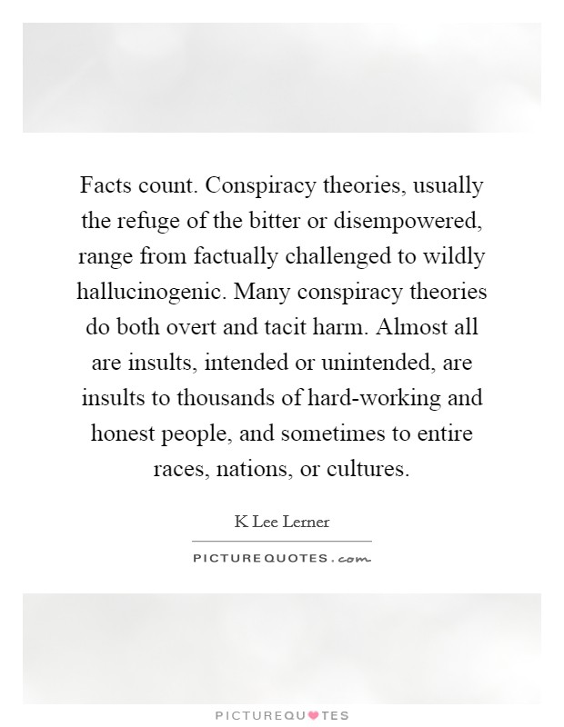 Facts count. Conspiracy theories, usually the refuge of the bitter or disempowered, range from factually challenged to wildly hallucinogenic. Many conspiracy theories do both overt and tacit harm. Almost all are insults, intended or unintended, are insults to thousands of hard-working and honest people, and sometimes to entire races, nations, or cultures Picture Quote #1