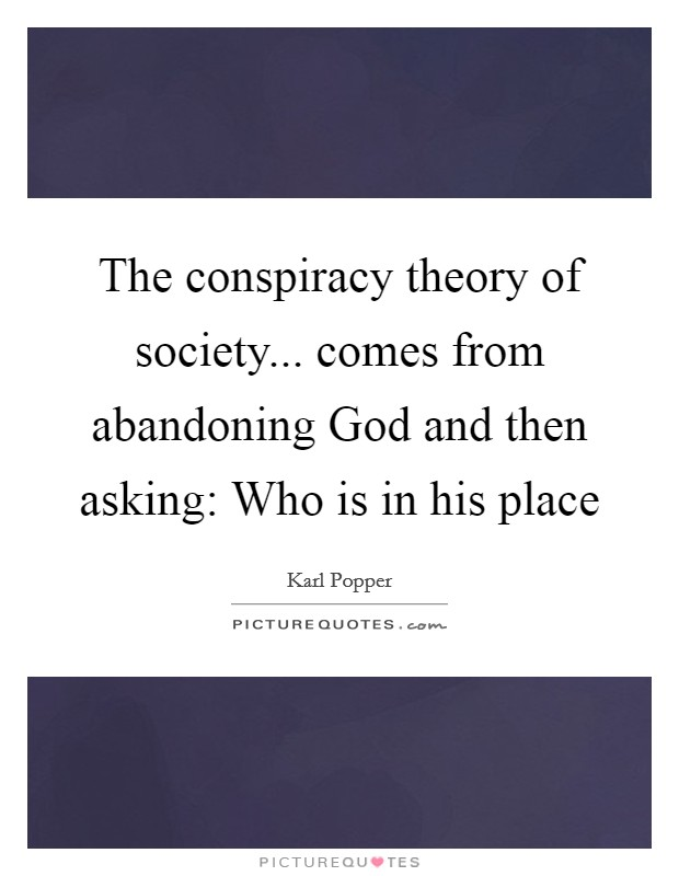 The conspiracy theory of society... comes from abandoning God and then asking: Who is in his place Picture Quote #1