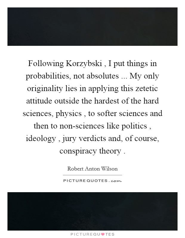 Following Korzybski , I put things in probabilities, not absolutes ... My only originality lies in applying this zetetic attitude outside the hardest of the hard sciences, physics , to softer sciences and then to non-sciences like politics , ideology , jury verdicts and, of course, conspiracy theory  Picture Quote #1