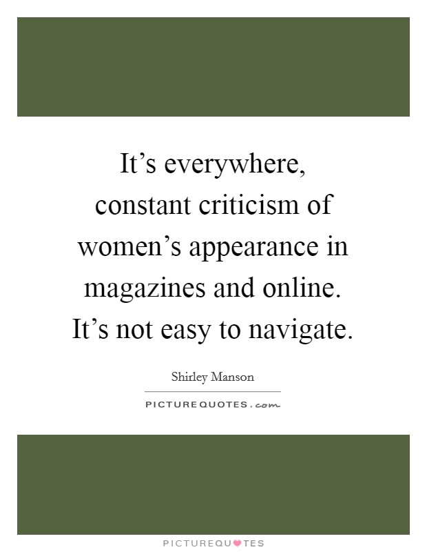 It's everywhere, constant criticism of women's appearance in magazines and online. It's not easy to navigate Picture Quote #1