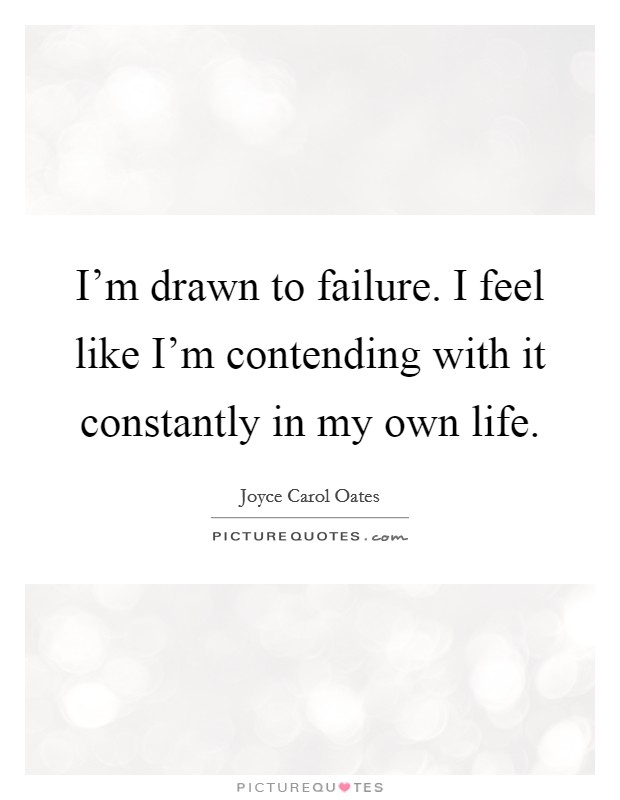 I'm drawn to failure. I feel like I'm contending with it constantly in my own life Picture Quote #1
