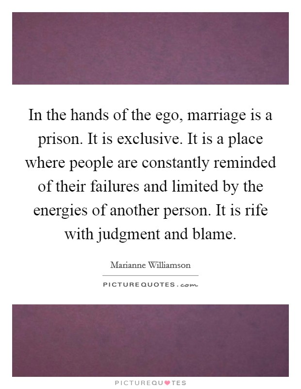 In the hands of the ego, marriage is a prison. It is exclusive. It is a place where people are constantly reminded of their failures and limited by the energies of another person. It is rife with judgment and blame Picture Quote #1