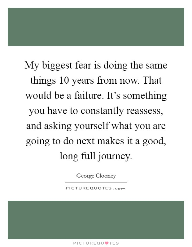 My biggest fear is doing the same things 10 years from now. That would be a failure. It's something you have to constantly reassess, and asking yourself what you are going to do next makes it a good, long full journey Picture Quote #1