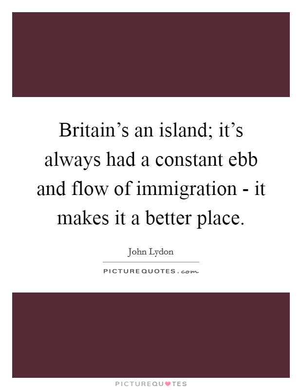 Britain's an island; it's always had a constant ebb and flow of immigration - it makes it a better place Picture Quote #1