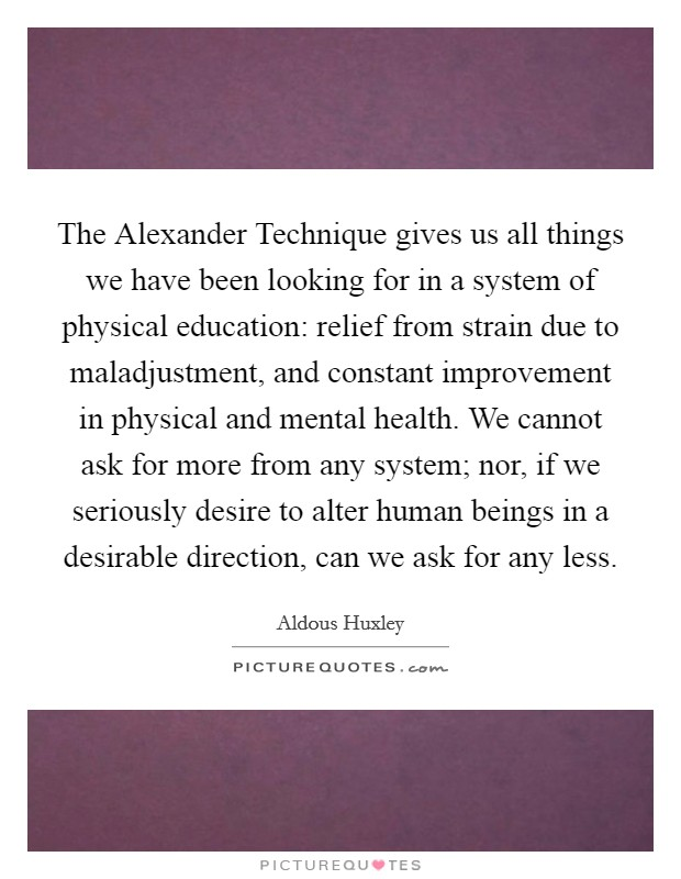 The Alexander Technique gives us all things we have been looking for in a system of physical education: relief from strain due to maladjustment, and constant improvement in physical and mental health. We cannot ask for more from any system; nor, if we seriously desire to alter human beings in a desirable direction, can we ask for any less Picture Quote #1