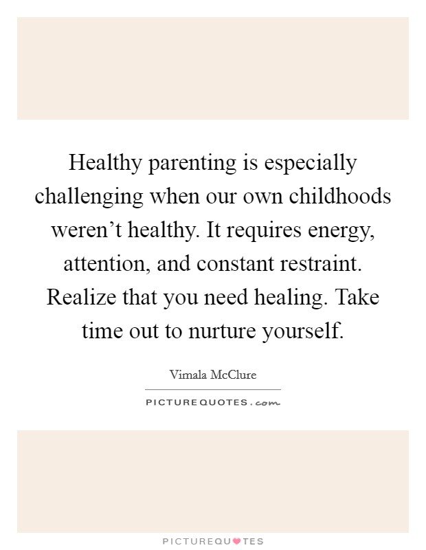 Healthy parenting is especially challenging when our own childhoods weren't healthy. It requires energy, attention, and constant restraint. Realize that you need healing. Take time out to nurture yourself Picture Quote #1