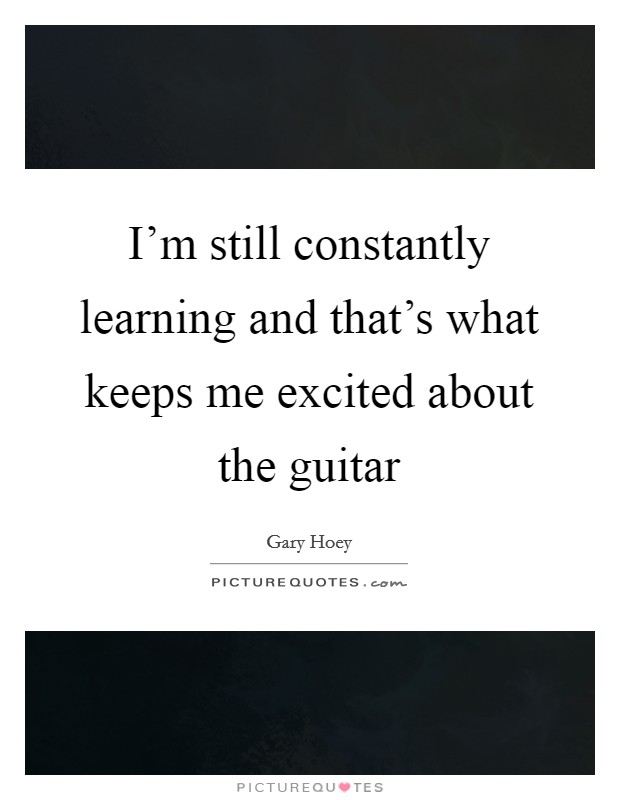I'm still constantly learning and that's what keeps me excited about the guitar Picture Quote #1