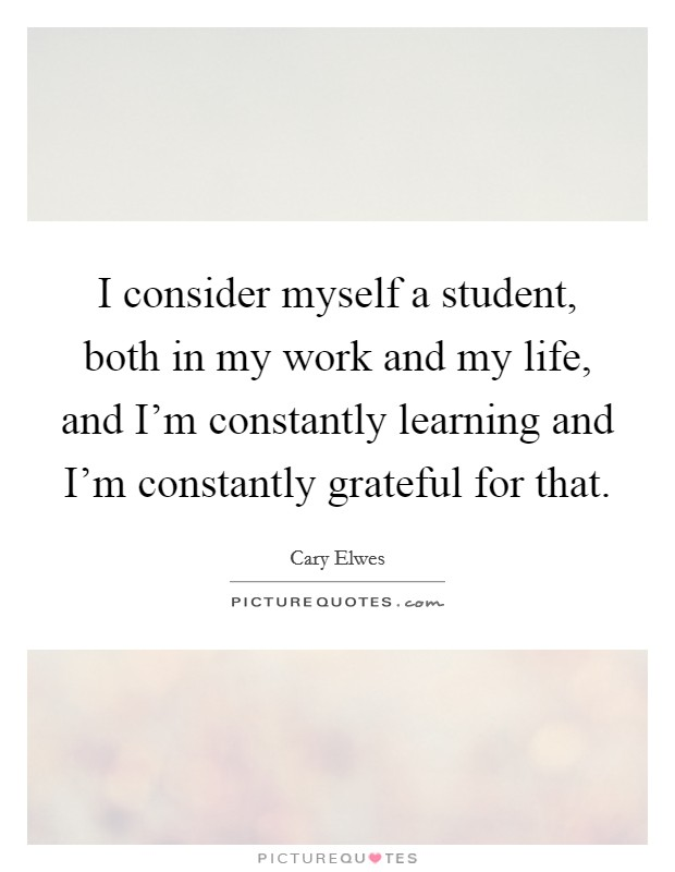 I consider myself a student, both in my work and my life, and I'm constantly learning and I'm constantly grateful for that Picture Quote #1