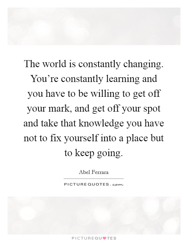 The world is constantly changing. You're constantly learning and you have to be willing to get off your mark, and get off your spot and take that knowledge you have not to fix yourself into a place but to keep going Picture Quote #1