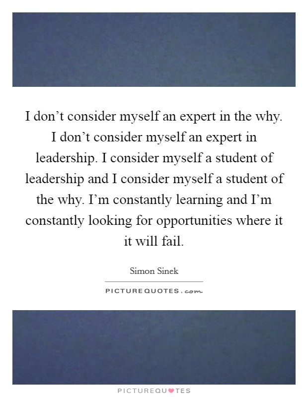 I don't consider myself an expert in the why. I don't consider myself an expert in leadership. I consider myself a student of leadership and I consider myself a student of the why. I'm constantly learning and I'm constantly looking for opportunities where it it will fail Picture Quote #1