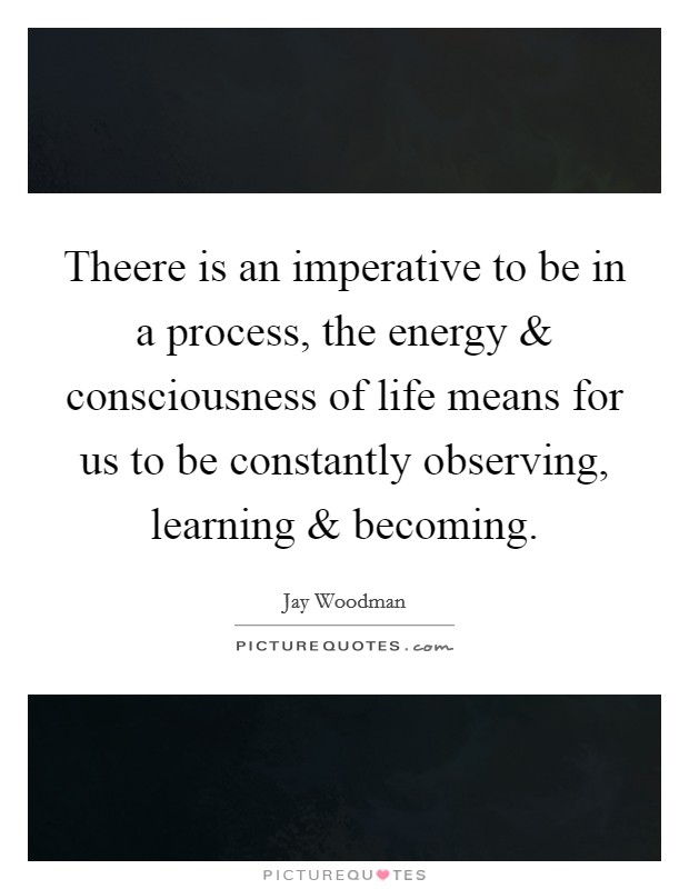 Theere is an imperative to be in a process, the energy and consciousness of life means for us to be constantly observing, learning and becoming Picture Quote #1