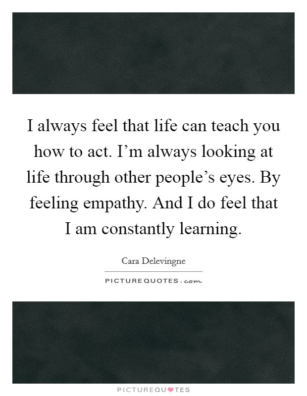 I always feel that life can teach you how to act. I'm always looking at life through other people's eyes. By feeling empathy. And I do feel that I am constantly learning Picture Quote #1