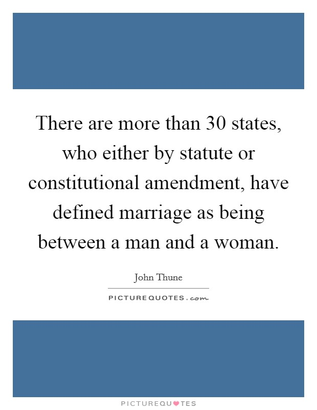 There are more than 30 states, who either by statute or constitutional amendment, have defined marriage as being between a man and a woman. Picture Quote #1