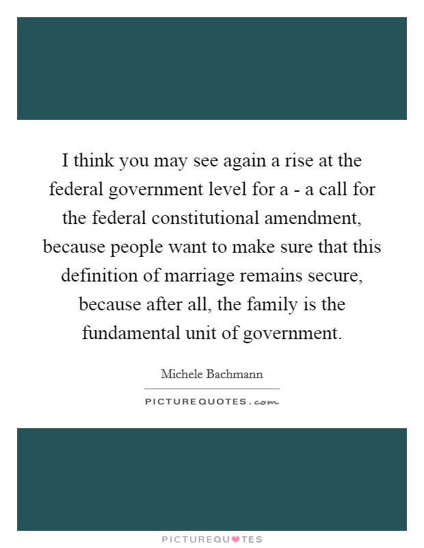 I think you may see again a rise at the federal government level for a - a call for the federal constitutional amendment, because people want to make sure that this definition of marriage remains secure, because after all, the family is the fundamental unit of government Picture Quote #1