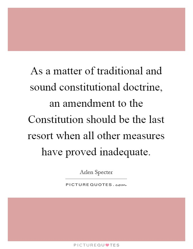 As a matter of traditional and sound constitutional doctrine, an amendment to the Constitution should be the last resort when all other measures have proved inadequate Picture Quote #1