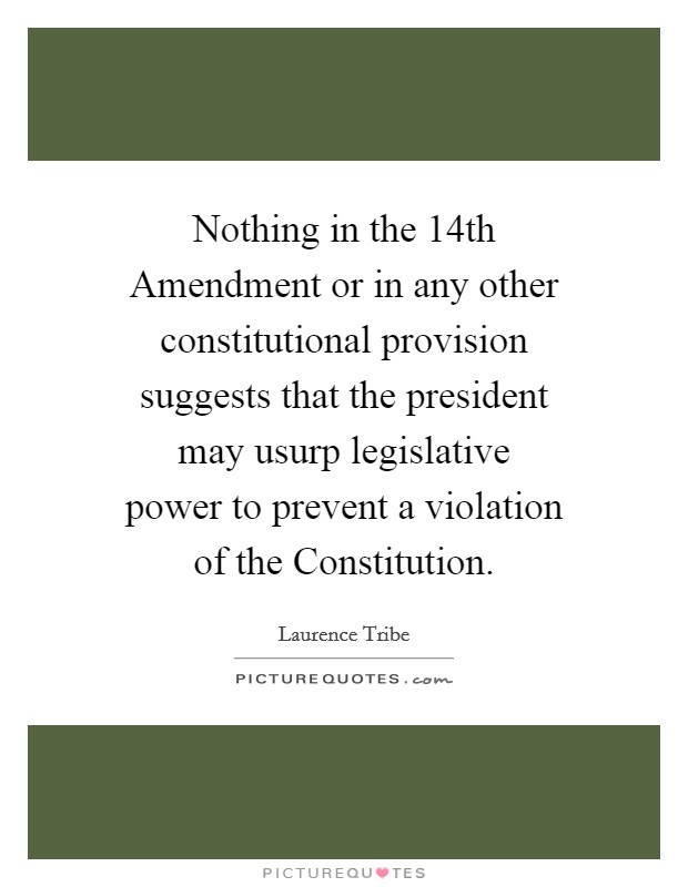 Nothing in the 14th Amendment or in any other constitutional provision suggests that the president may usurp legislative power to prevent a violation of the Constitution Picture Quote #1