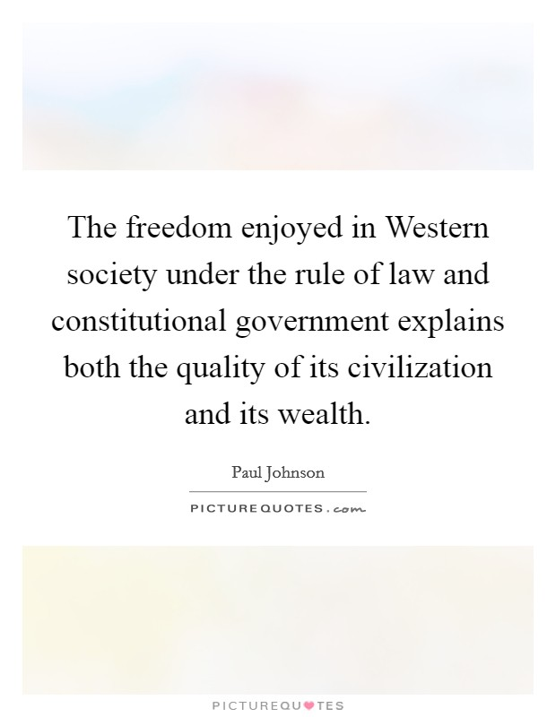 The freedom enjoyed in Western society under the rule of law and constitutional government explains both the quality of its civilization and its wealth. Picture Quote #1