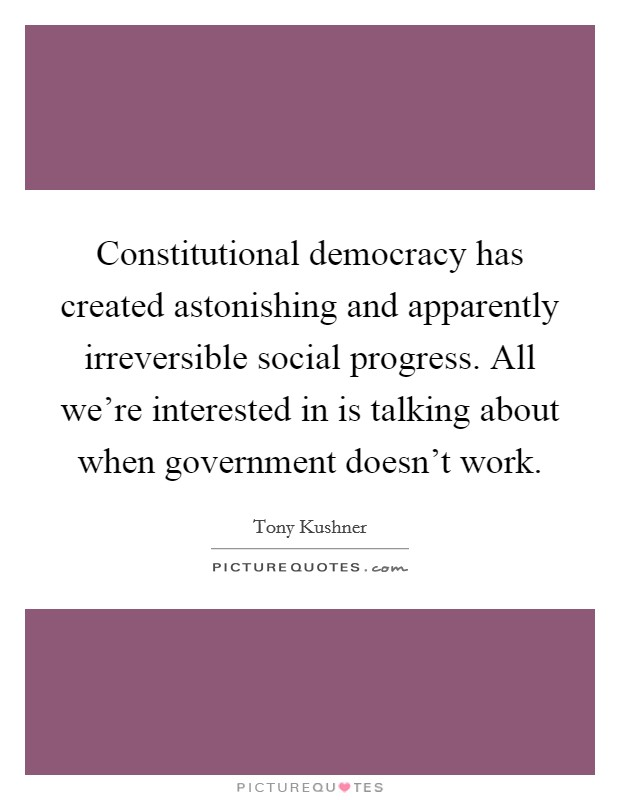 Constitutional democracy has created astonishing and apparently irreversible social progress. All we're interested in is talking about when government doesn't work Picture Quote #1