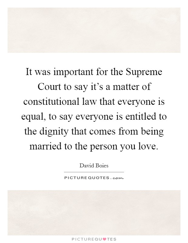 It was important for the Supreme Court to say it's a matter of constitutional law that everyone is equal, to say everyone is entitled to the dignity that comes from being married to the person you love Picture Quote #1