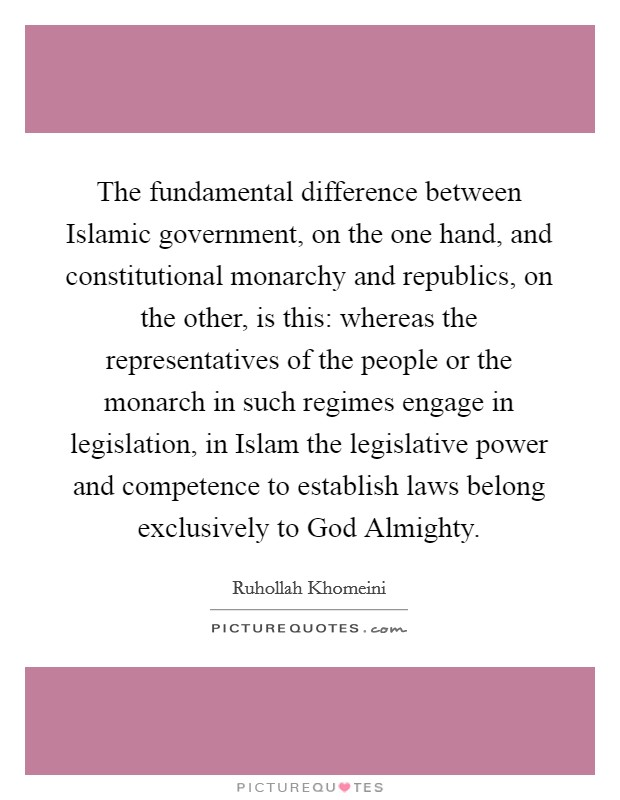 The fundamental difference between Islamic government, on the one hand, and constitutional monarchy and republics, on the other, is this: whereas the representatives of the people or the monarch in such regimes engage in legislation, in Islam the legislative power and competence to establish laws belong exclusively to God Almighty Picture Quote #1