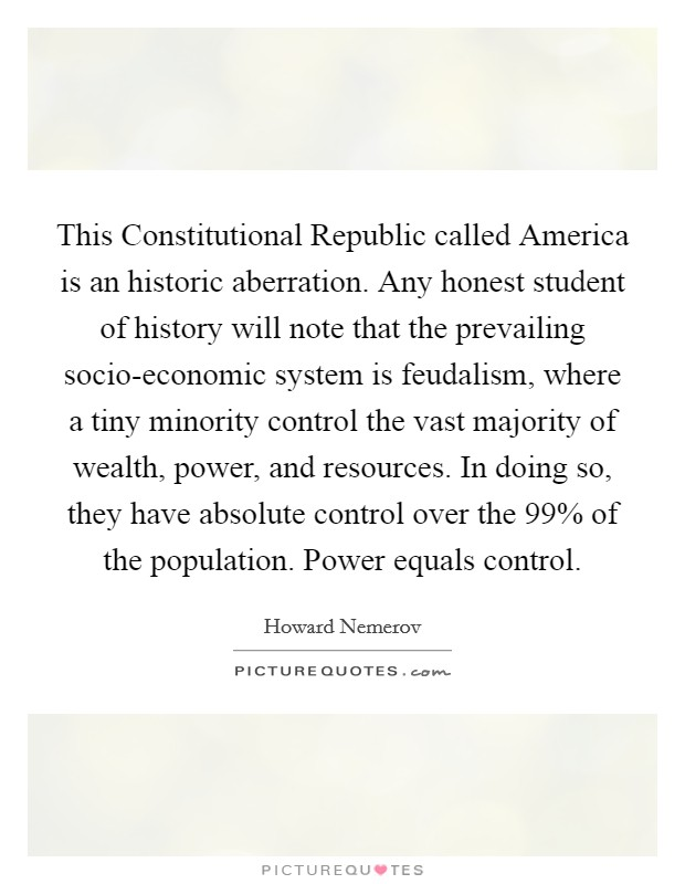 This Constitutional Republic called America is an historic aberration. Any honest student of history will note that the prevailing socio-economic system is feudalism, where a tiny minority control the vast majority of wealth, power, and resources. In doing so, they have absolute control over the 99% of the population. Power equals control Picture Quote #1