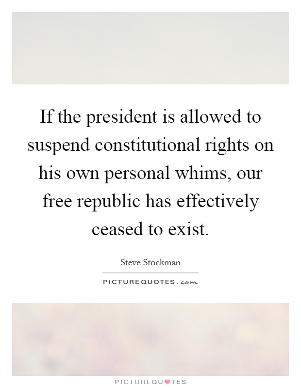If the president is allowed to suspend constitutional rights on his own personal whims, our free republic has effectively ceased to exist Picture Quote #1