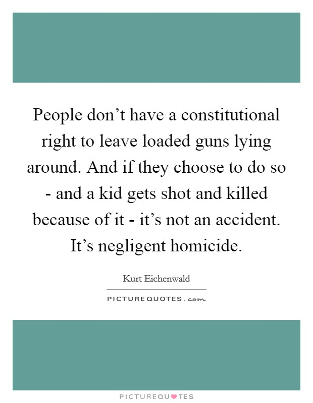 People don't have a constitutional right to leave loaded guns lying around. And if they choose to do so - and a kid gets shot and killed because of it - it's not an accident. It's negligent homicide Picture Quote #1