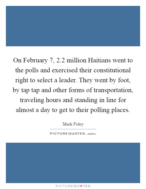 On February 7, 2.2 million Haitians went to the polls and exercised their constitutional right to select a leader. They went by foot, by tap tap and other forms of transportation, traveling hours and standing in line for almost a day to get to their polling places Picture Quote #1