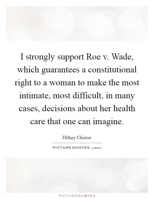 I strongly support Roe v. Wade, which guarantees a constitutional right to a woman to make the most intimate, most difficult, in many cases, decisions about her health care that one can imagine Picture Quote #1