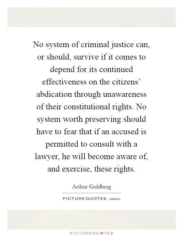 No system of criminal justice can, or should, survive if it comes to depend for its continued effectiveness on the citizens' abdication through unawareness of their constitutional rights. No system worth preserving should have to fear that if an accused is permitted to consult with a lawyer, he will become aware of, and exercise, these rights Picture Quote #1