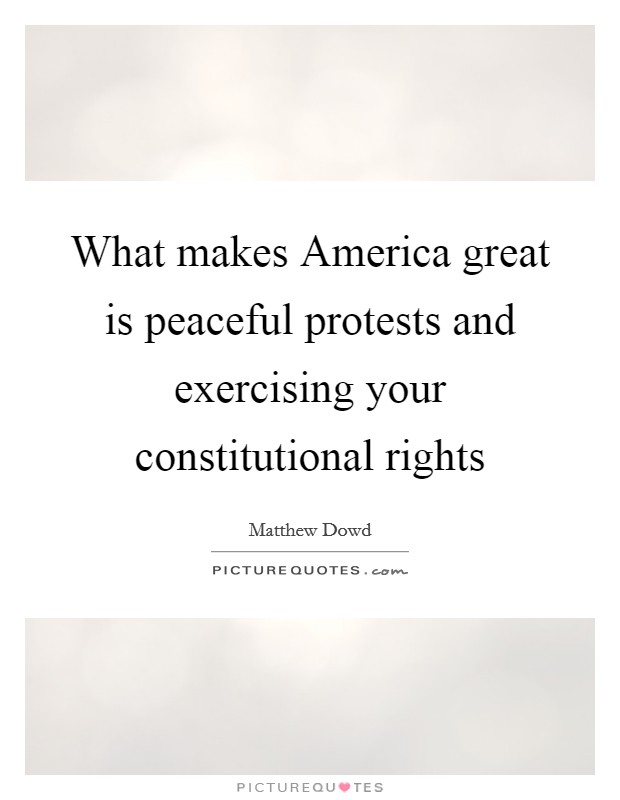What makes America great is peaceful protests and exercising your constitutional rights Picture Quote #1