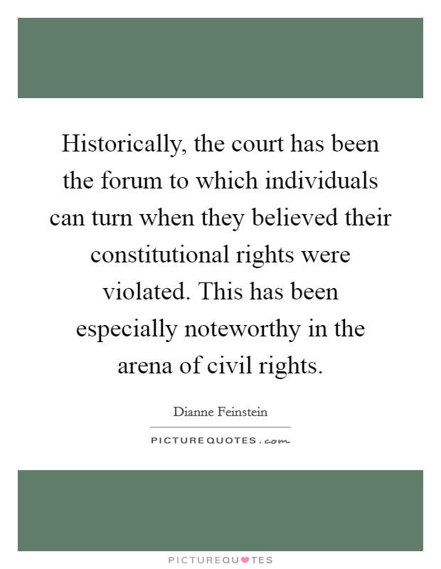 Historically, the court has been the forum to which individuals can turn when they believed their constitutional rights were violated. This has been especially noteworthy in the arena of civil rights Picture Quote #1