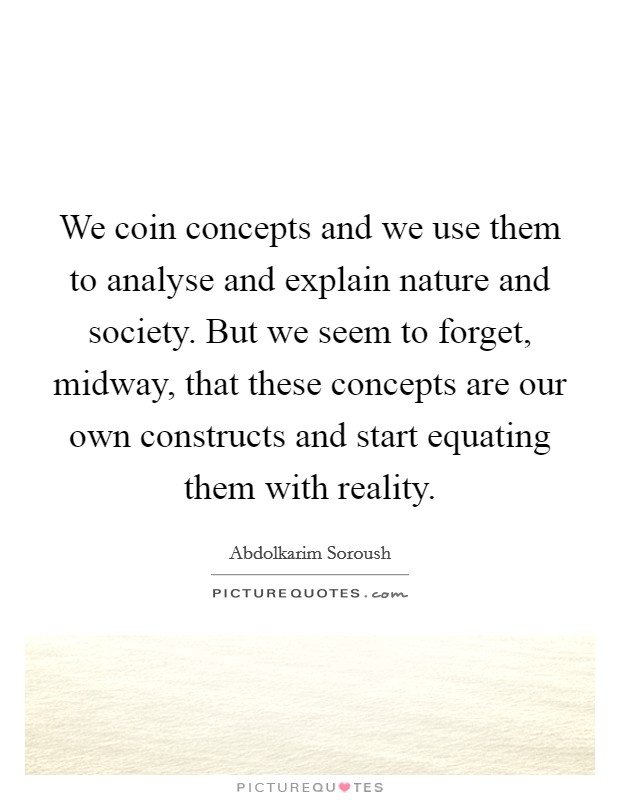 We coin concepts and we use them to analyse and explain nature and society. But we seem to forget, midway, that these concepts are our own constructs and start equating them with reality Picture Quote #1