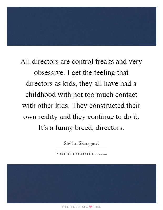 All directors are control freaks and very obsessive. I get the feeling that directors as kids, they all have had a childhood with not too much contact with other kids. They constructed their own reality and they continue to do it. It's a funny breed, directors Picture Quote #1