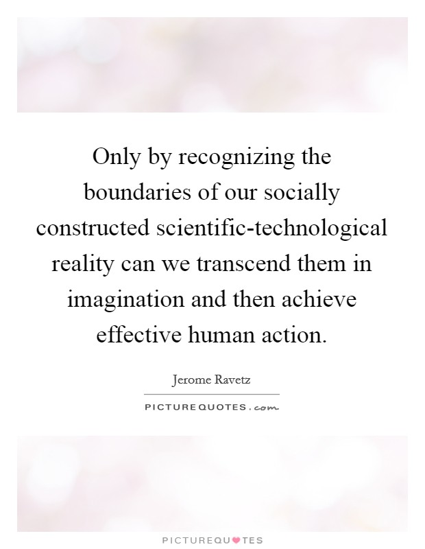 Only by recognizing the boundaries of our socially constructed scientific-technological reality can we transcend them in imagination and then achieve effective human action Picture Quote #1