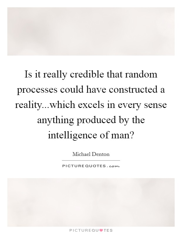 Is it really credible that random processes could have constructed a reality...which excels in every sense anything produced by the intelligence of man? Picture Quote #1