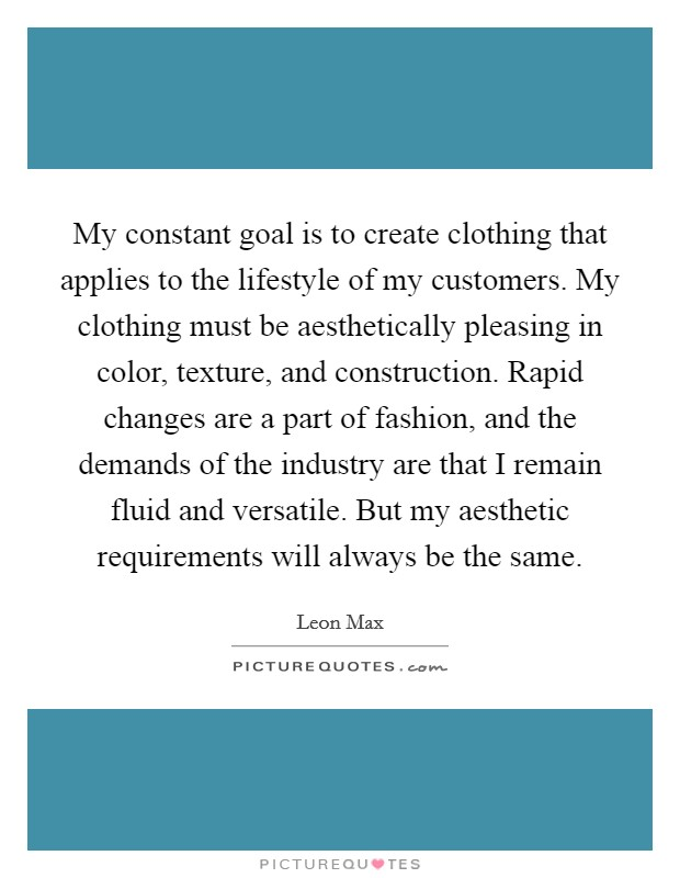My constant goal is to create clothing that applies to the lifestyle of my customers. My clothing must be aesthetically pleasing in color, texture, and construction. Rapid changes are a part of fashion, and the demands of the industry are that I remain fluid and versatile. But my aesthetic requirements will always be the same Picture Quote #1