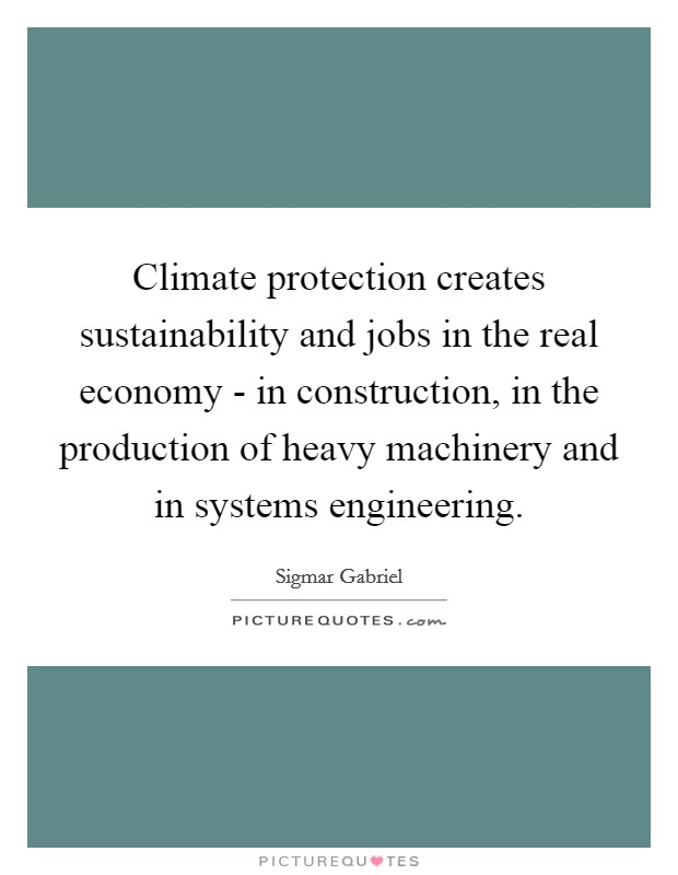 Climate protection creates sustainability and jobs in the real economy - in construction, in the production of heavy machinery and in systems engineering Picture Quote #1