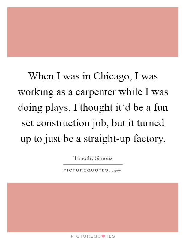 When I was in Chicago, I was working as a carpenter while I was doing plays. I thought it'd be a fun set construction job, but it turned up to just be a straight-up factory Picture Quote #1
