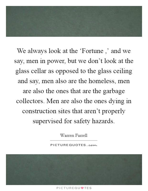 We always look at the 'Fortune ,' and we say, men in power, but we don't look at the glass cellar as opposed to the glass ceiling and say, men also are the homeless, men are also the ones that are the garbage collectors. Men are also the ones dying in construction sites that aren't properly supervised for safety hazards Picture Quote #1