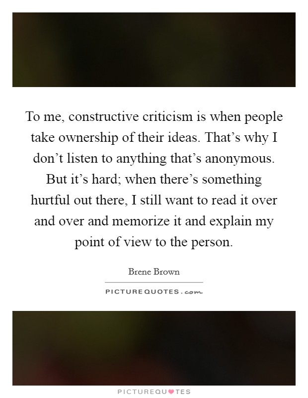To me, constructive criticism is when people take ownership of their ideas. That's why I don't listen to anything that's anonymous. But it's hard; when there's something hurtful out there, I still want to read it over and over and memorize it and explain my point of view to the person Picture Quote #1