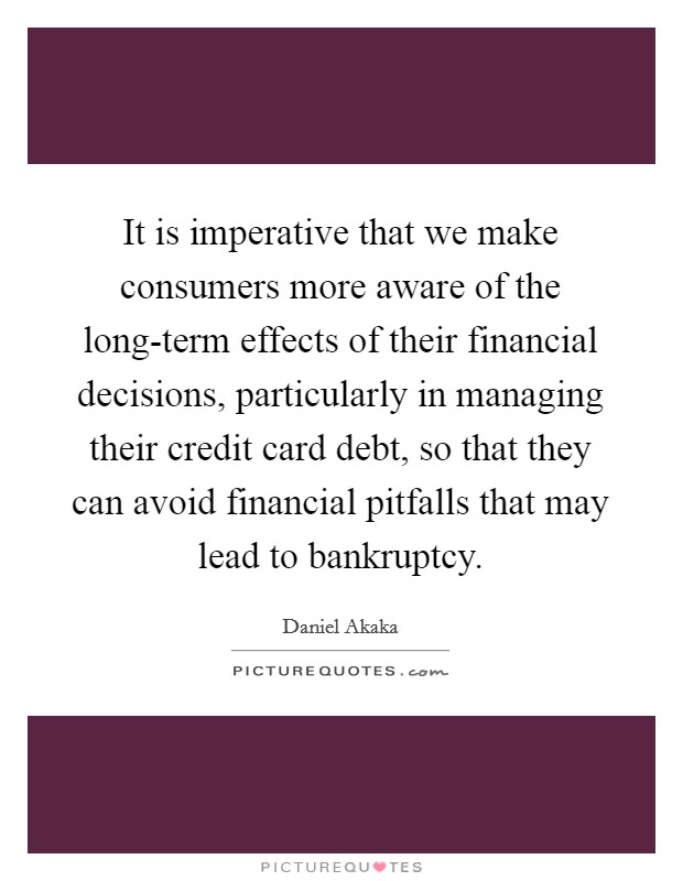 It is imperative that we make consumers more aware of the long-term effects of their financial decisions, particularly in managing their credit card debt, so that they can avoid financial pitfalls that may lead to bankruptcy Picture Quote #1