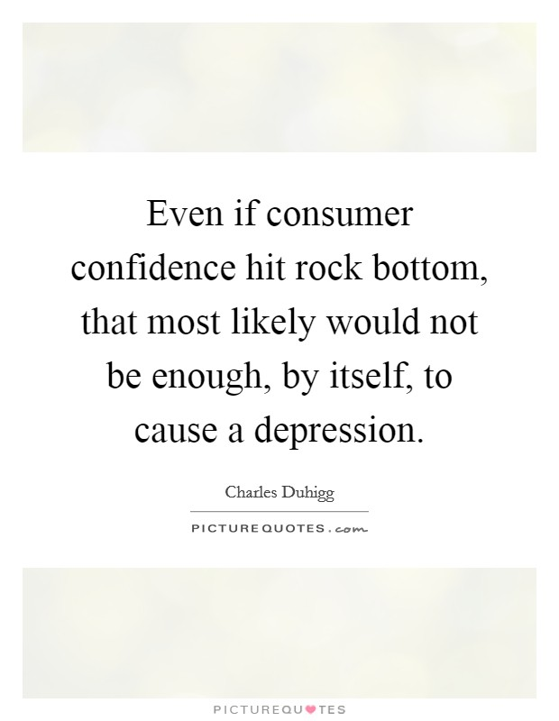 Even if consumer confidence hit rock bottom, that most likely would not be enough, by itself, to cause a depression Picture Quote #1
