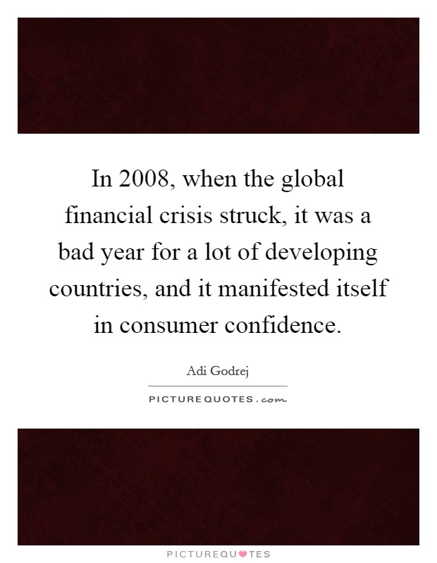 In 2008, when the global financial crisis struck, it was a bad year for a lot of developing countries, and it manifested itself in consumer confidence. Picture Quote #1