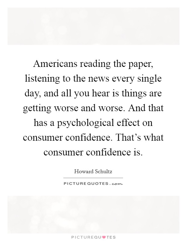 Americans reading the paper, listening to the news every single day, and all you hear is things are getting worse and worse. And that has a psychological effect on consumer confidence. That's what consumer confidence is Picture Quote #1