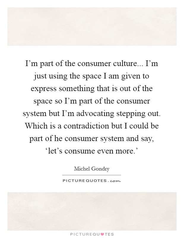 I'm part of the consumer culture... I'm just using the space I am given to express something that is out of the space so I'm part of the consumer system but I'm advocating stepping out. Which is a contradiction but I could be part of he consumer system and say, 'let's consume even more.' Picture Quote #1